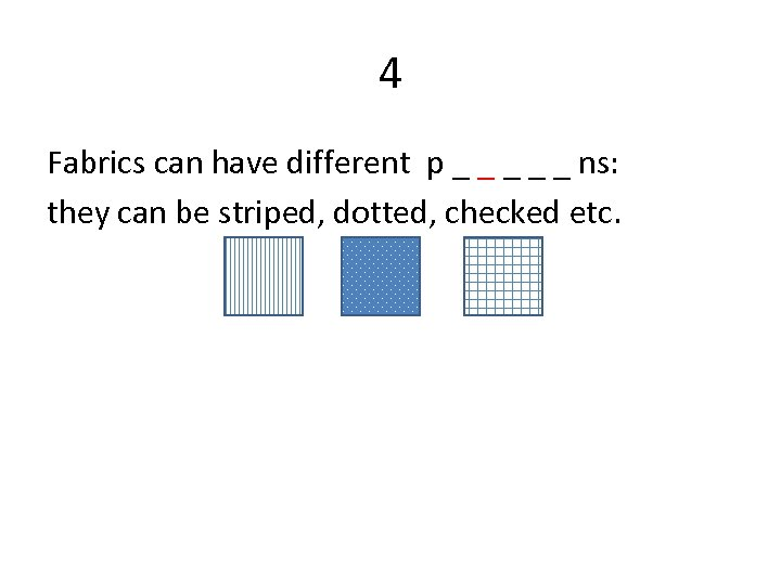 4 Fabrics can have different p _ _ _ ns: they can be striped,