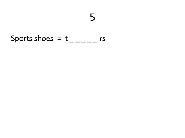 5 Sports shoes = t _ _ _ rs