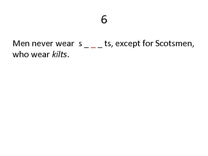 6 Men never wear s _ _ _ ts, except for Scotsmen, who wear
