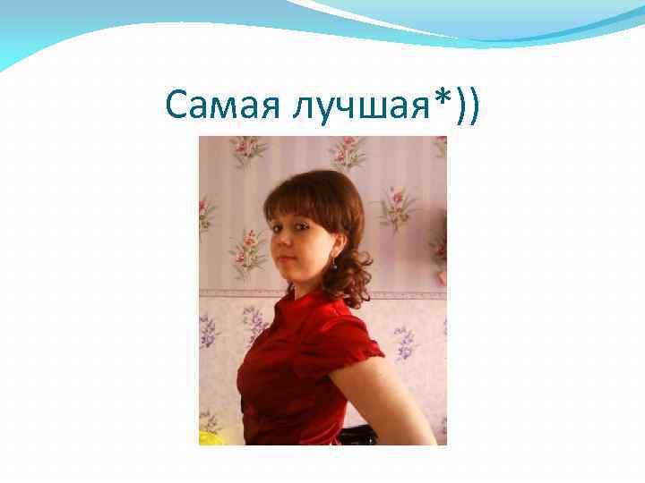 Самая лучшая*))