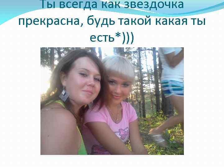 Ты всегда как звездочка прекрасна, будь такой какая ты есть*)))