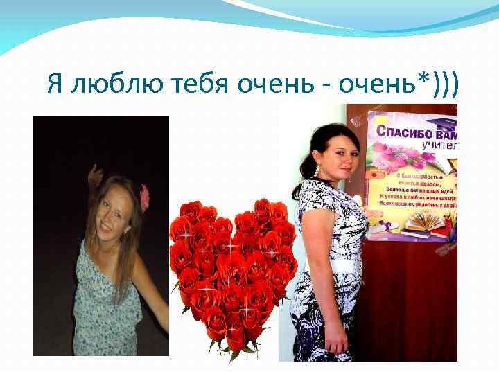 Я люблю тебя очень - очень*)))