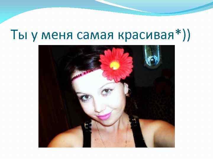 Ты у меня самая красивая*))