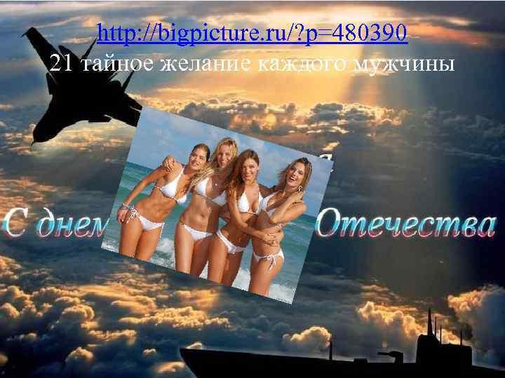 http: //bigpicture. ru/? p=480390 21 тайное желание каждого мужчины