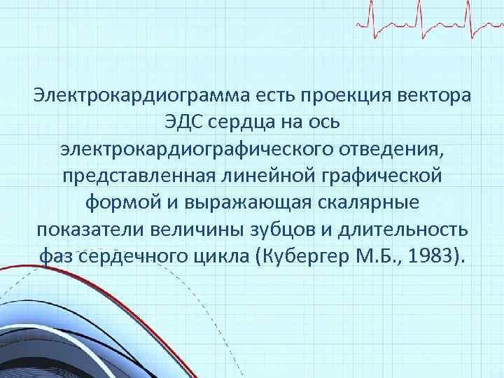 Электрокардиограмма есть проекция вектора ЭДС сердца на ось электрокардиографического отведения, представленная линейной графической формой
