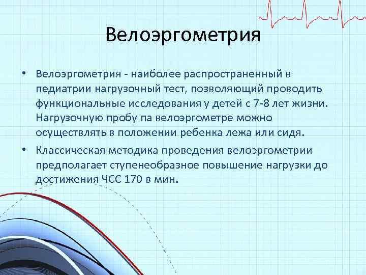 Велоэргометрия • Велоэргометрия - наиболее распространенный в педиатрии нагрузочный тест, позволяющий проводить функциональные исследования