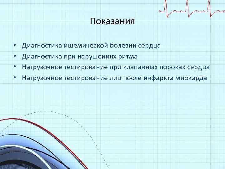 Показания • • Диагностика ишемической болезни сердца Диагностика при нарушениях ритма Нагрузочное тестирование при