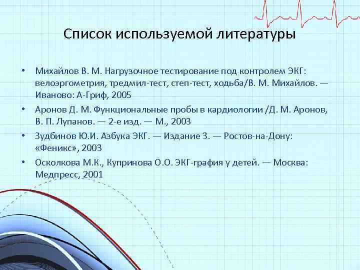 Список используемой литературы • Михайлов В. М. Нагрузочное тестирование под контролем ЭКГ: велоэргометрия, тредмил-тест,