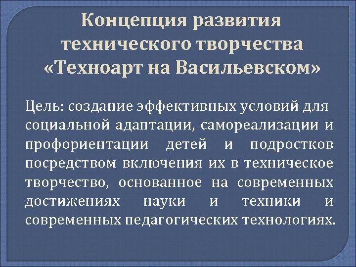 Концепция развития технического творчества «Техноарт на Васильевском» Цель: создание эффективных условий для социальной адаптации,