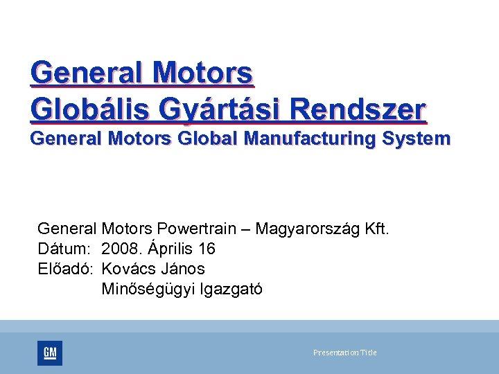 General Motors Globális Gyártási Rendszer General Motors Global Manufacturing System General Motors Powertrain –