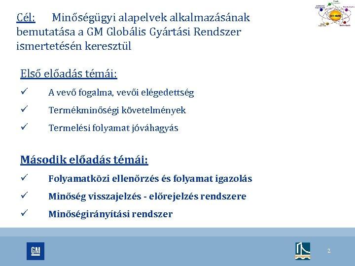 Cél: Minőségügyi alapelvek alkalmazásának bemutatása a GM Globális Gyártási Rendszer ismertetésén keresztül Első előadás