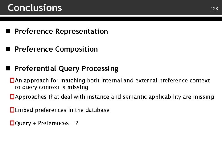 Conclusions 128 Preference Representation Preference Composition Preferential Query Processing An approach for matching both