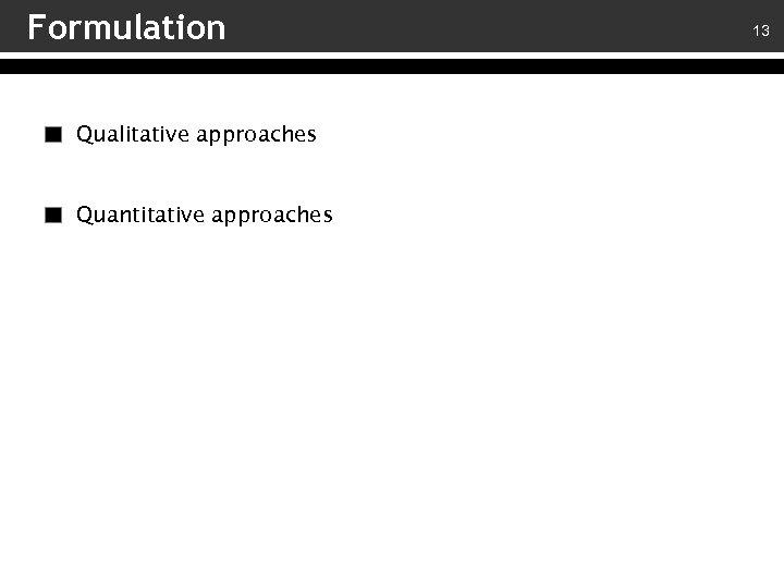 Formulation Qualitative approaches Quantitative approaches 13
