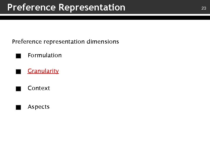Preference Representation Preference representation dimensions Formulation Granularity Context Aspects 23