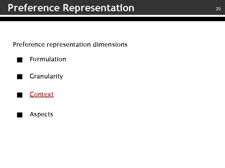 Preference Representation Preference representation dimensions Formulation Granularity Context Aspects 29