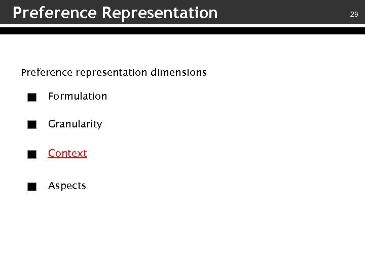 Preference Representation Preference representation dimensions Formulation Granularity Context Aspects 29