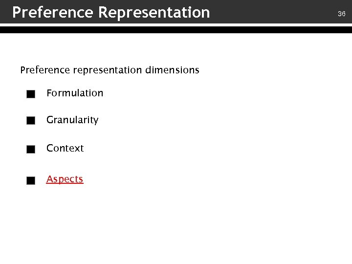 Preference Representation Preference representation dimensions Formulation Granularity Context Aspects 36
