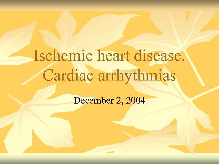 Ischemic heart disease. Cardiac arrhythmias December 2, 2004