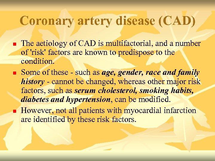Coronary artery disease (CAD) n n n The aetiology of CAD is multifactorial, and