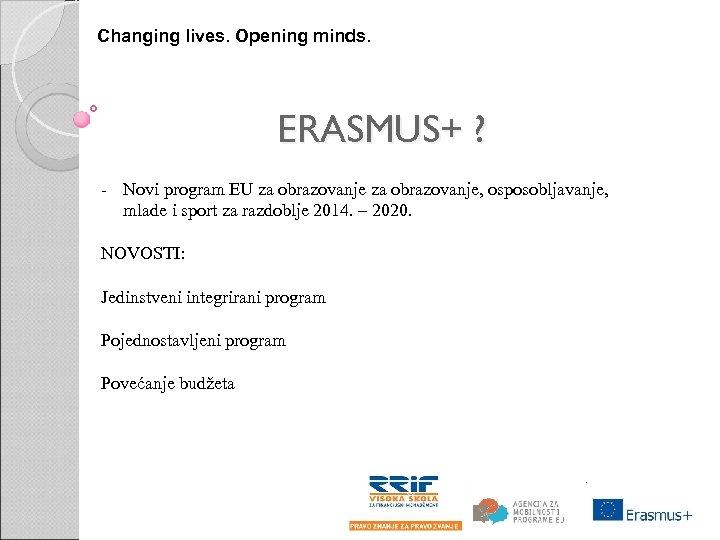 Changing lives. Opening minds. ERASMUS+ ? - Novi program EU za obrazovanje, osposobljavanje, mlade