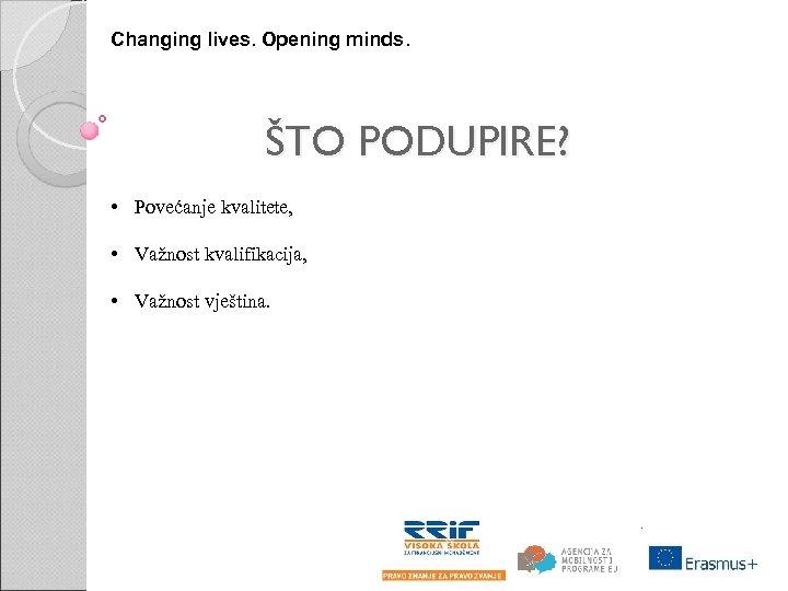 Changing lives. Opening minds. ŠTO PODUPIRE? • Povećanje kvalitete, • Važnost kvalifikacija, • Važnost