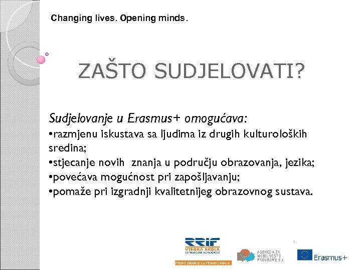 Changing lives. Opening minds. ZAŠTO SUDJELOVATI? Sudjelovanje u Erasmus+ omogućava: • razmjenu iskustava sa