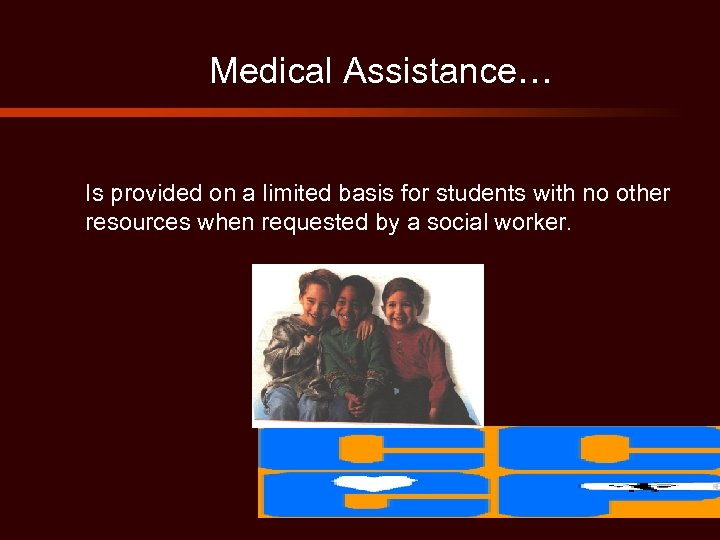 Medical Assistance… Is provided on a limited basis for students with no other resources