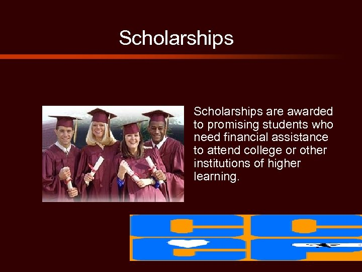 Scholarships are awarded to promising students who need financial assistance to attend college or