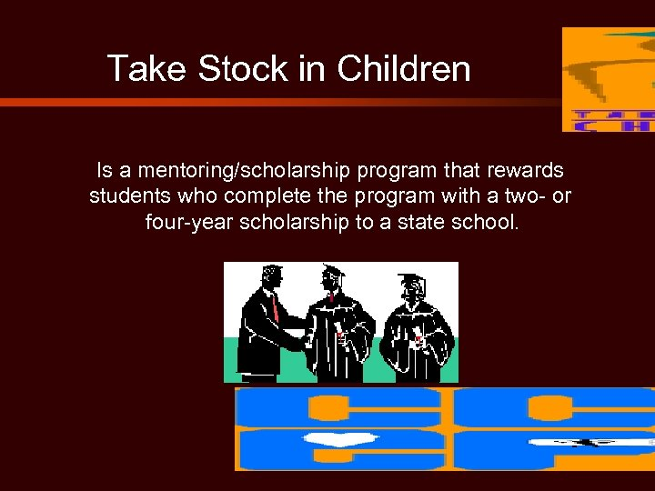 Take Stock in Children Is a mentoring/scholarship program that rewards students who complete the