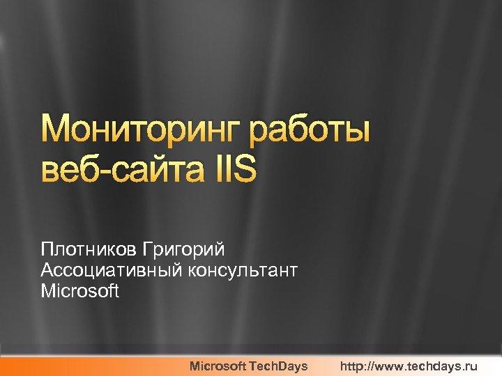 Мониторинг работы веб-сайта IIS Плотников Григорий Ассоциативный консультант Microsoft Tech. Days http: //www. techdays.