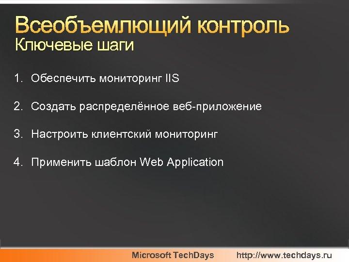 Всеобъемлющий контроль Ключевые шаги 1. Обеспечить мониторинг IIS 2. Создать распределённое веб-приложение 3. Настроить