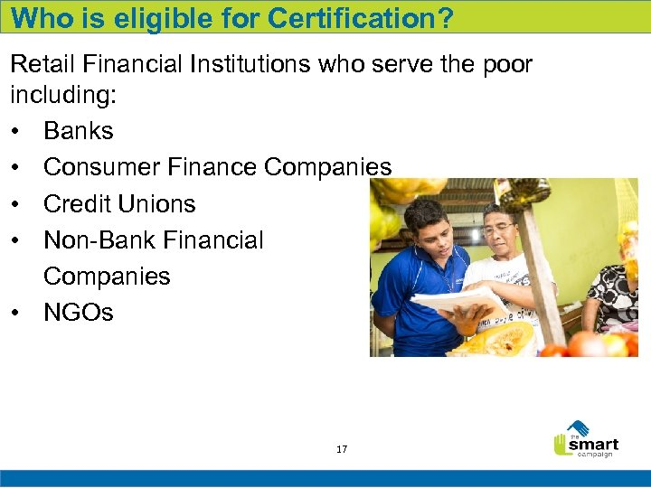 Who is eligible for Certification? Retail Financial Institutions who serve the poor including: •