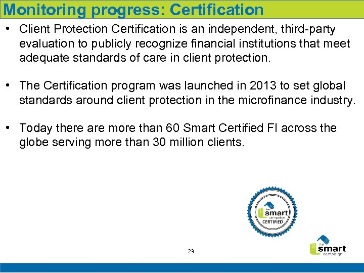 Monitoring progress: Certification • Client Protection Certification is an independent, third-party evaluation to publicly
