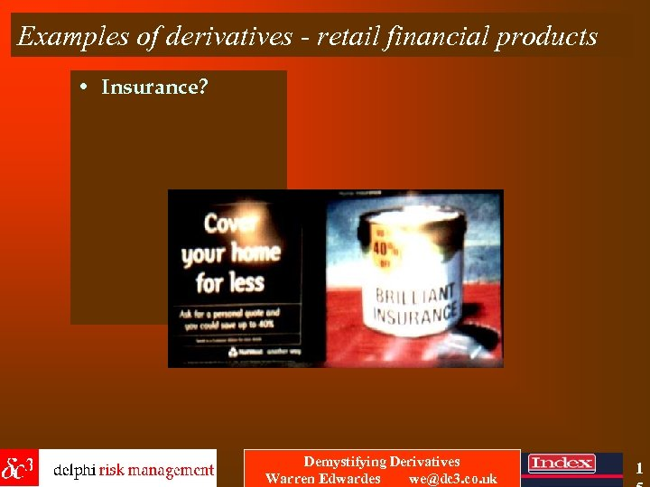 Examples of derivatives - retail financial products • Insurance? Demystifying Derivatives Warren Edwardes we@dc