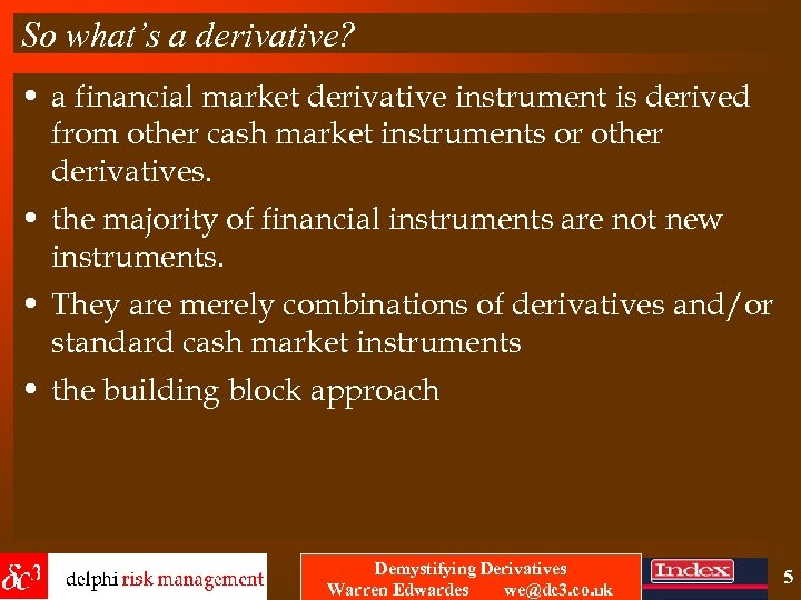 So what's a derivative? • a financial market derivative instrument is derived from other