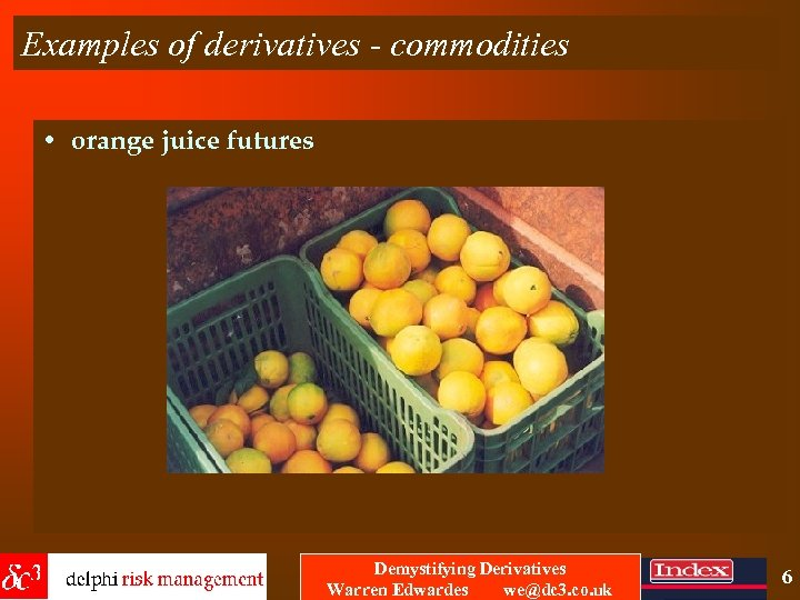 Examples of derivatives - commodities • orange juice futures Demystifying Derivatives Warren Edwardes we@dc