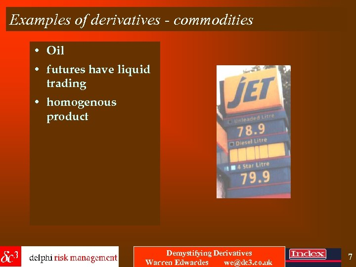 Examples of derivatives - commodities • Oil • futures have liquid trading • homogenous