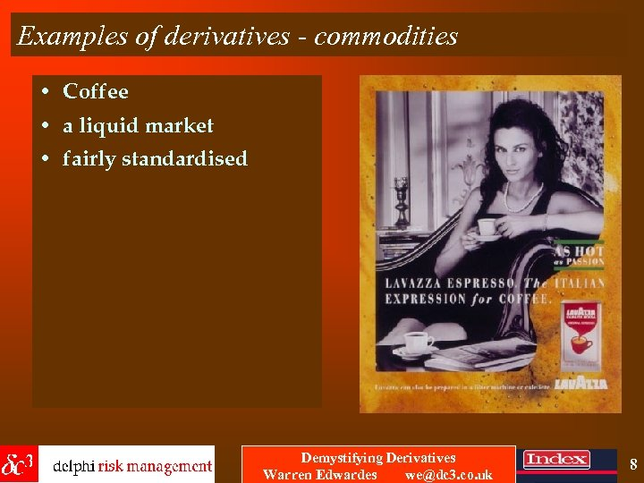 Examples of derivatives - commodities • Coffee • a liquid market • fairly standardised