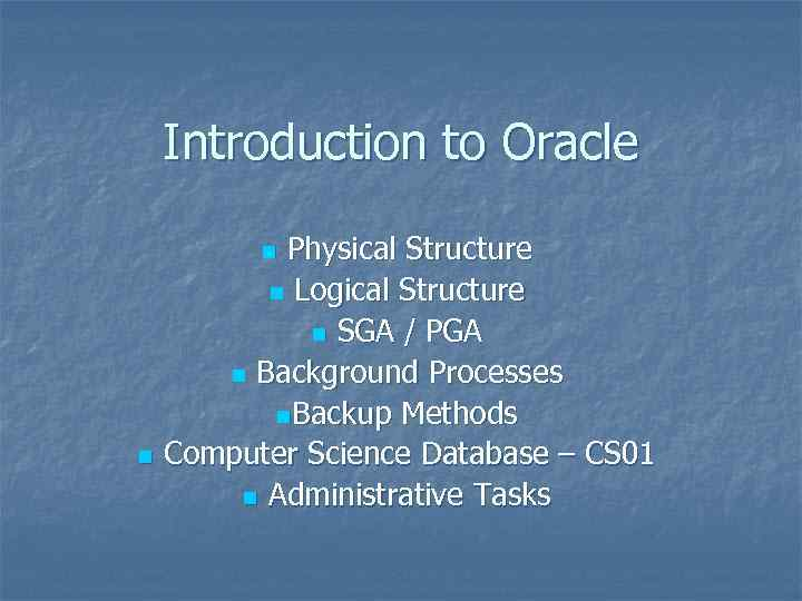Introduction to Oracle Physical Structure n Logical Structure n SGA / PGA n Background
