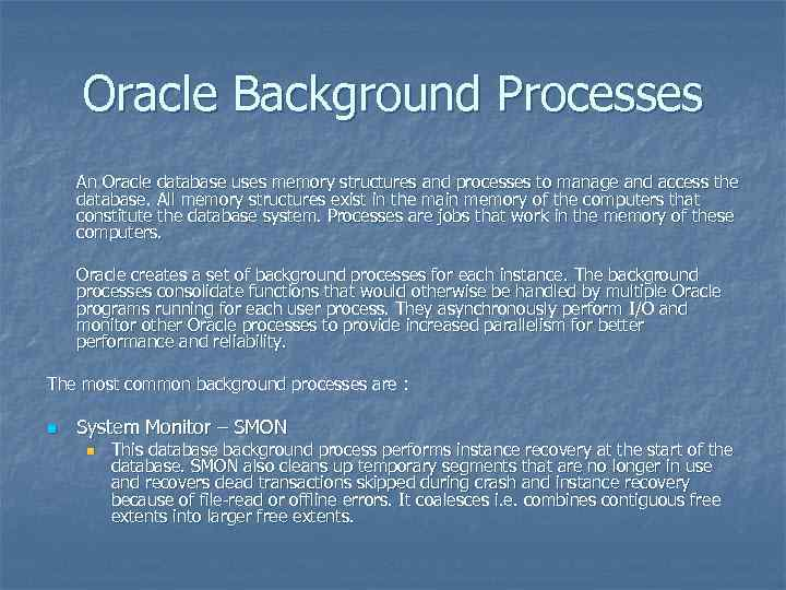 Oracle Background Processes An Oracle database uses memory structures and processes to manage and