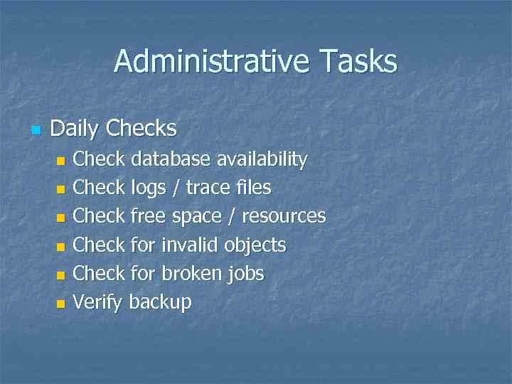 Administrative Tasks n Daily Checks Check database availability n Check logs / trace files