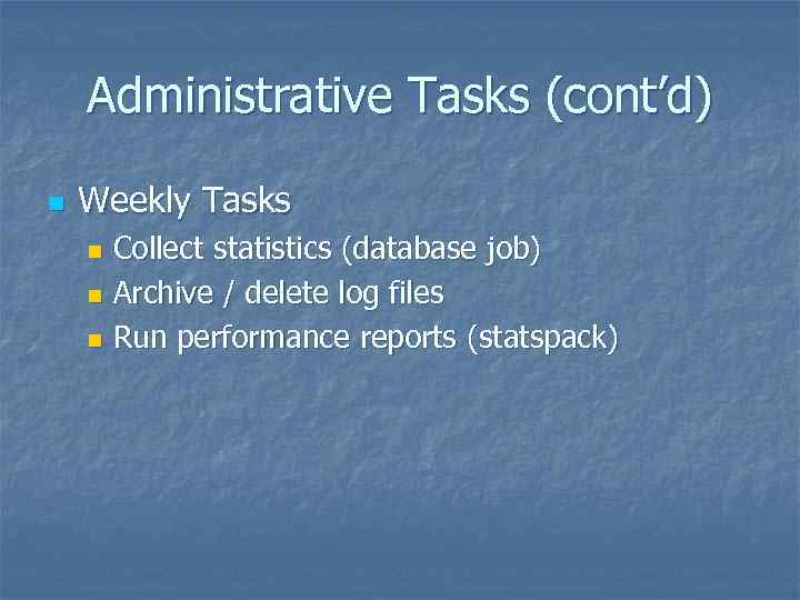 Administrative Tasks (cont'd) n Weekly Tasks Collect statistics (database job) n Archive / delete