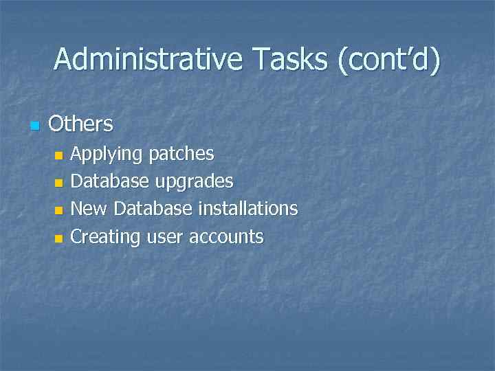 Administrative Tasks (cont'd) n Others Applying patches n Database upgrades n New Database installations