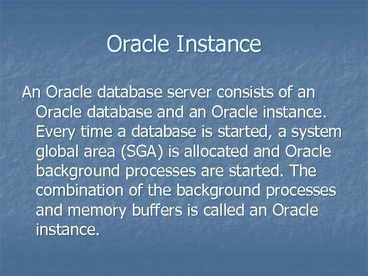 Oracle Instance An Oracle database server consists of an Oracle database and an Oracle