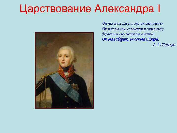 Царствование Александра I Он человек! им властвует мгновенье. Он раб молвы, сомнений и страстей;