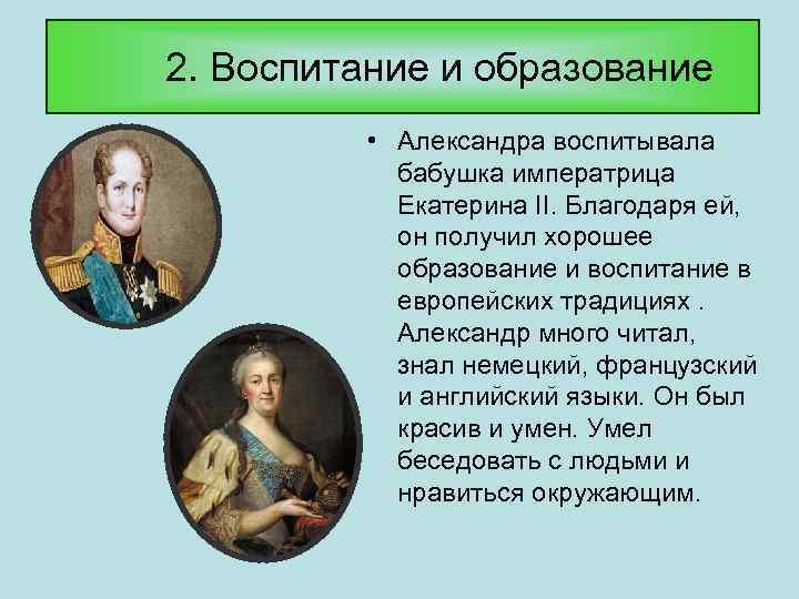 2. Воспитание и образование • Александра воспитывала бабушка императрица Екатерина II. Благодаря ей, он