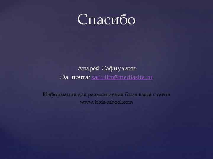 Спасибо Андрей Сафиуллин Эл. почта: safiullin@mediasite. ru Информация для размышления была взята с сайта