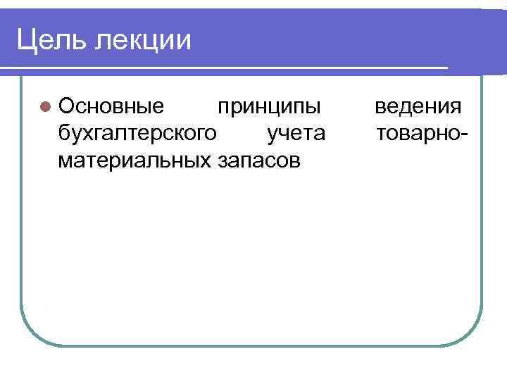 Цель лекции l Основные принципы бухгалтерского учета материальных запасов ведения товарно-