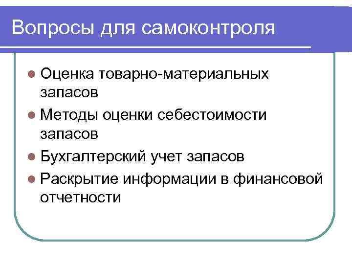 Вопросы для самоконтроля l Оценка товарно-материальных запасов l Методы оценки себестоимости запасов l Бухгалтерский