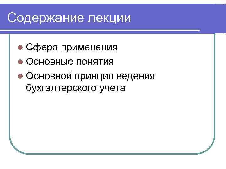 Содержание лекции l Сфера применения l Основные понятия l Основной принцип ведения бухгалтерского учета